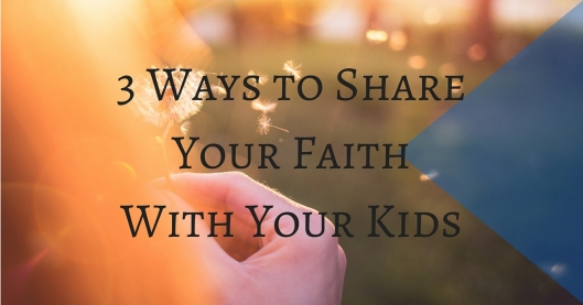 3 Ways to Share Your Faith With Your Kids
